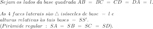 Sejam \ os \ lados \ da \ base \ quadrada \ AB \ = \ BC \ = \ CD \ = \ DA \ = \ l. \
